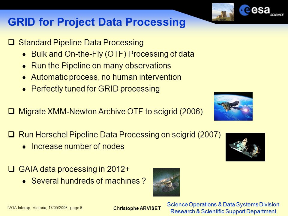 Science Operations & Data Systems Division Research & Scientific Support Department Christophe ARVISET Science Operations & Data Systems Division Research & Scientific Support Department IVOA Interop, Victoria, 17/05/2006, page 6 GRID for Project Data Processing Standard Pipeline Data Processing Bulk and On-the-Fly (OTF) Processing of data Run the Pipeline on many observations Automatic process, no human intervention Perfectly tuned for GRID processing Migrate XMM-Newton Archive OTF to scigrid (2006) Run Herschel Pipeline Data Processing on scigrid (2007) Increase number of nodes GAIA data processing in 2012+ Several hundreds of machines