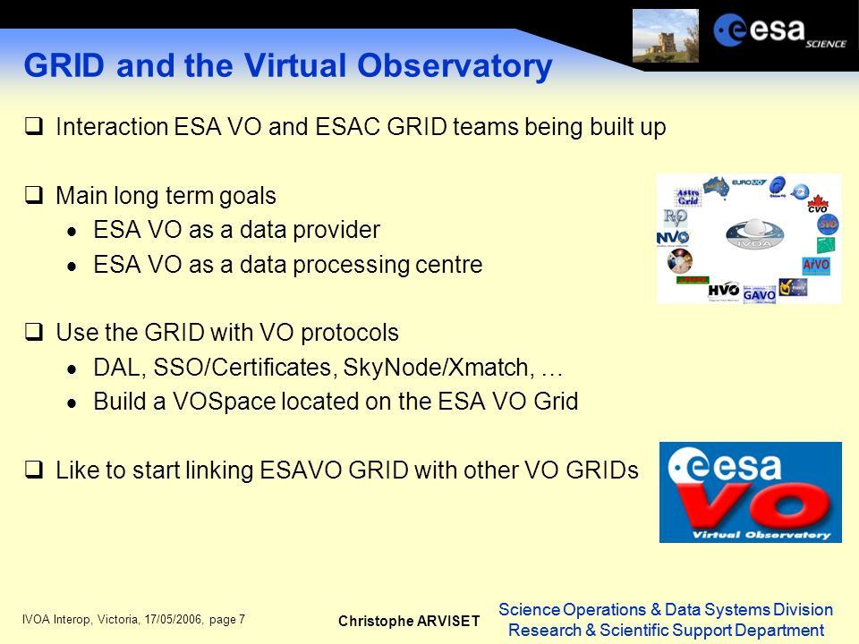 Science Operations & Data Systems Division Research & Scientific Support Department Christophe ARVISET Science Operations & Data Systems Division Research & Scientific Support Department IVOA Interop, Victoria, 17/05/2006, page 7 GRID and the Virtual Observatory Interaction ESA VO and ESAC GRID teams being built up Main long term goals ESA VO as a data provider ESA VO as a data processing centre Use the GRID with VO protocols DAL, SSO/Certificates, SkyNode/Xmatch, … Build a VOSpace located on the ESA VO Grid Like to start linking ESAVO GRID with other VO GRIDs