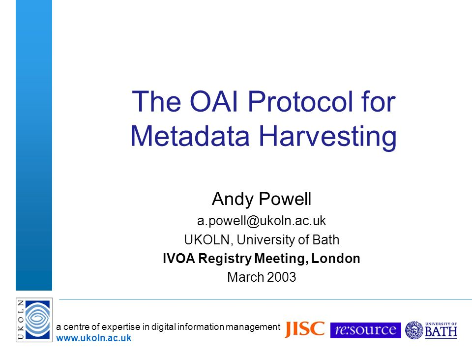 a centre of expertise in digital information management   The OAI Protocol for Metadata Harvesting Andy Powell UKOLN, University of Bath IVOA Registry Meeting, London March 2003