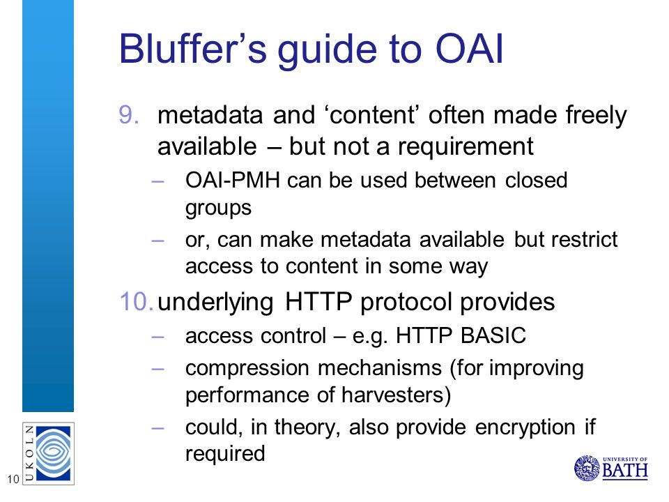10 Bluffers guide to OAI 9.metadata and content often made freely available – but not a requirement –OAI-PMH can be used between closed groups –or, can make metadata available but restrict access to content in some way 10.underlying HTTP protocol provides –access control – e.g.
