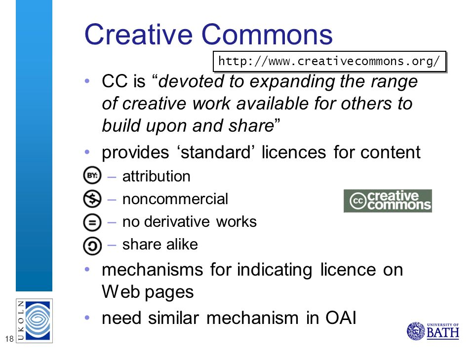 18 Creative Commons CC is devoted to expanding the range of creative work available for others to build upon and share provides standard licences for content –attribution –noncommercial –no derivative works –share alike mechanisms for indicating licence on Web pages need similar mechanism in OAI