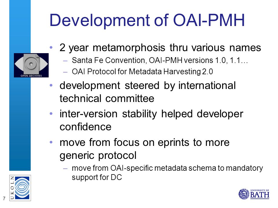 7 Development of OAI-PMH 2 year metamorphosis thru various names –Santa Fe Convention, OAI-PMH versions 1.0, 1.1… –OAI Protocol for Metadata Harvesting 2.0 development steered by international technical committee inter-version stability helped developer confidence move from focus on eprints to more generic protocol –move from OAI-specific metadata schema to mandatory support for DC