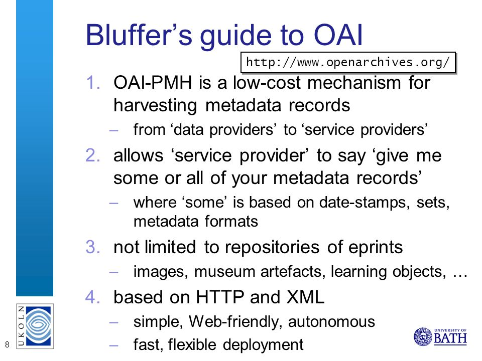 8 Bluffers guide to OAI 1.OAI-PMH is a low-cost mechanism for harvesting metadata records –from data providers to service providers 2.allows service provider to say give me some or all of your metadata records –where some is based on date-stamps, sets, metadata formats 3.not limited to repositories of eprints –images, museum artefacts, learning objects, … 4.based on HTTP and XML –simple, Web-friendly, autonomous –fast, flexible deployment