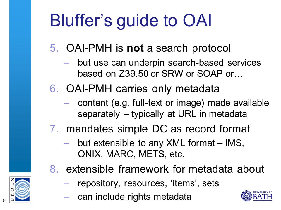 9 Bluffers guide to OAI 5.OAI-PMH is not a search protocol –but use can underpin search-based services based on Z39.50 or SRW or SOAP or… 6.OAI-PMH carries only metadata –content (e.g.