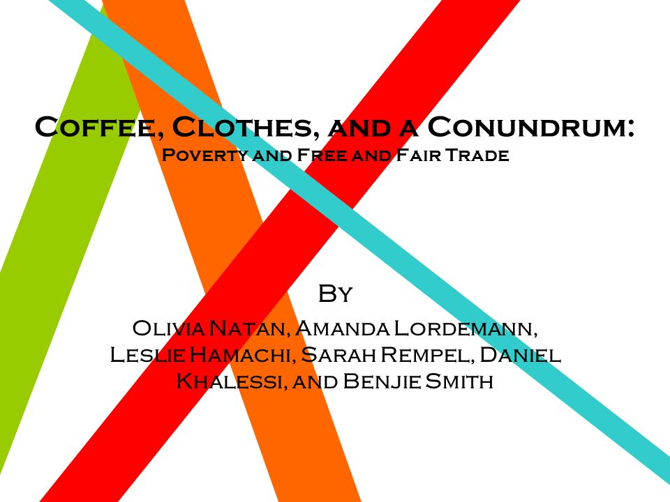 Coffee, Clothes, and a Conundrum: Poverty and Free and Fair Trade By Olivia Natan, Amanda Lordemann, Leslie Hamachi, Sarah Rempel, Daniel Khalessi, and Benjie Smith