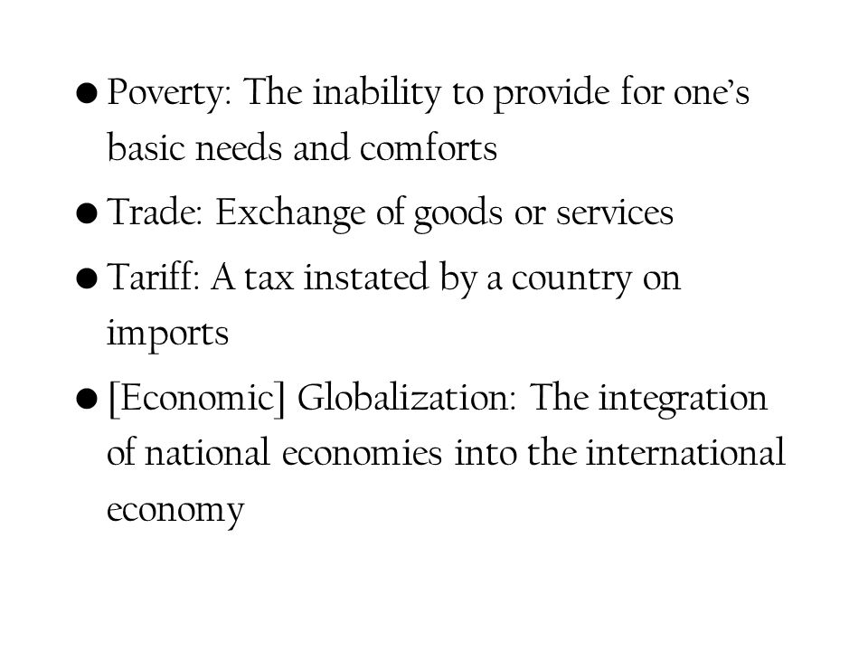 Poverty: The inability to provide for ones basic needs and comforts Trade: Exchange of goods or services Tariff: A tax instated by a country on imports [Economic] Globalization: The integration of national economies into the international economy