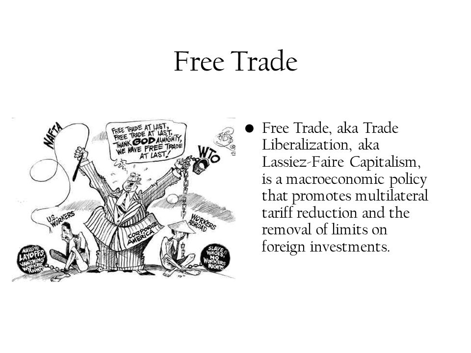 Free Trade Free Trade, aka Trade Liberalization, aka Lassiez-Faire Capitalism, is a macroeconomic policy that promotes multilateral tariff reduction and the removal of limits on foreign investments.