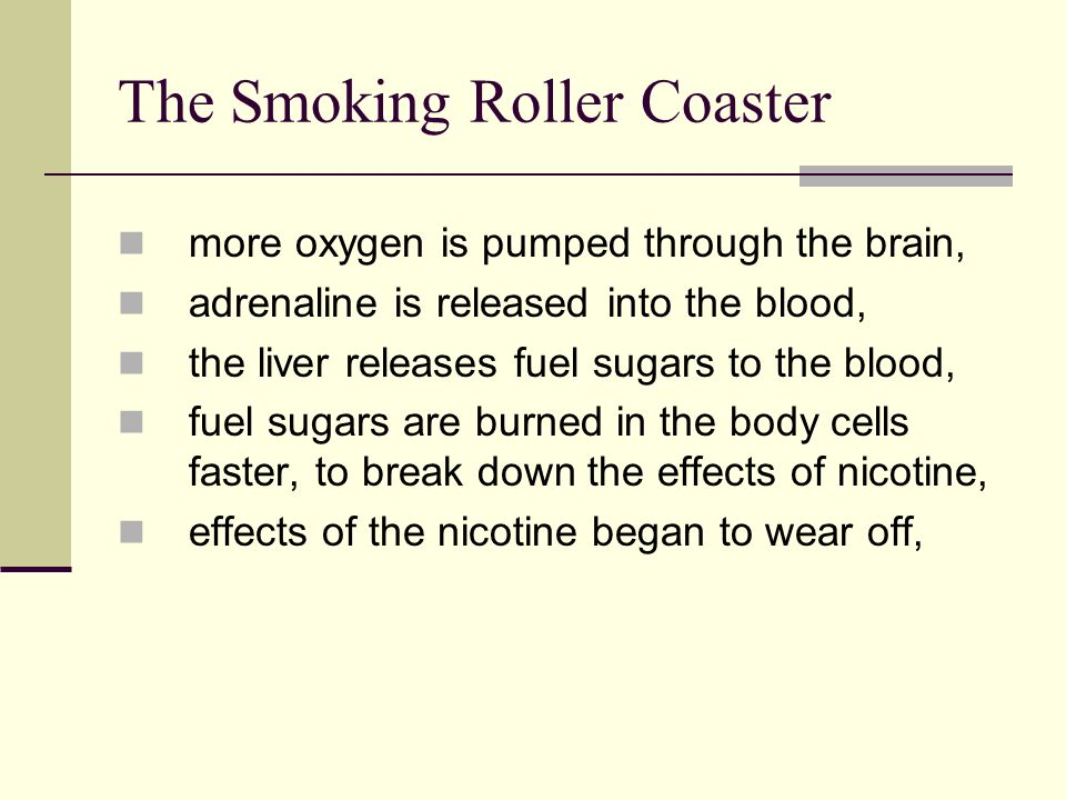 The Smoking Roller Coaster more oxygen is pumped through the brain, adrenaline is released into the blood, the liver releases fuel sugars to the blood, fuel sugars are burned in the body cells faster, to break down the effects of nicotine, effects of the nicotine began to wear off,