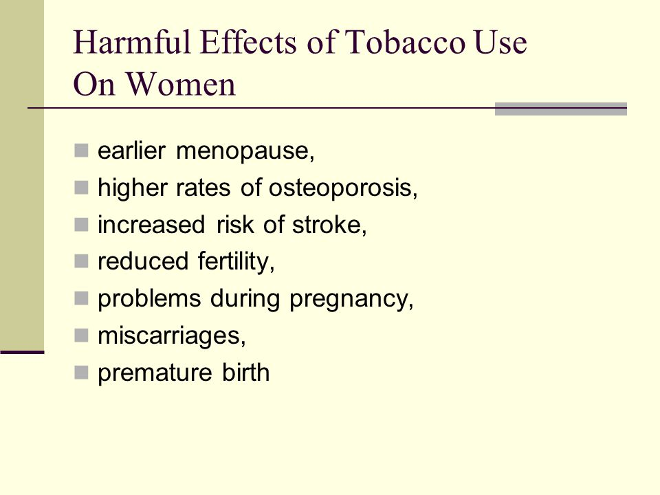Harmful Effects of Tobacco Use On Women earlier menopause, higher rates of osteoporosis, increased risk of stroke, reduced fertility, problems during pregnancy, miscarriages, premature birth