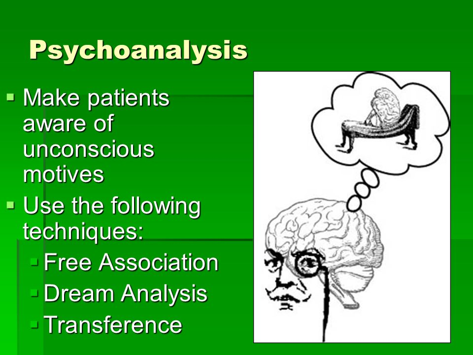 Psychoanalysis Make patients aware of unconscious motives Make patients aware of unconscious motives Use the following techniques: Use the following techniques: Free Association Free Association Dream Analysis Dream Analysis Transference Transference