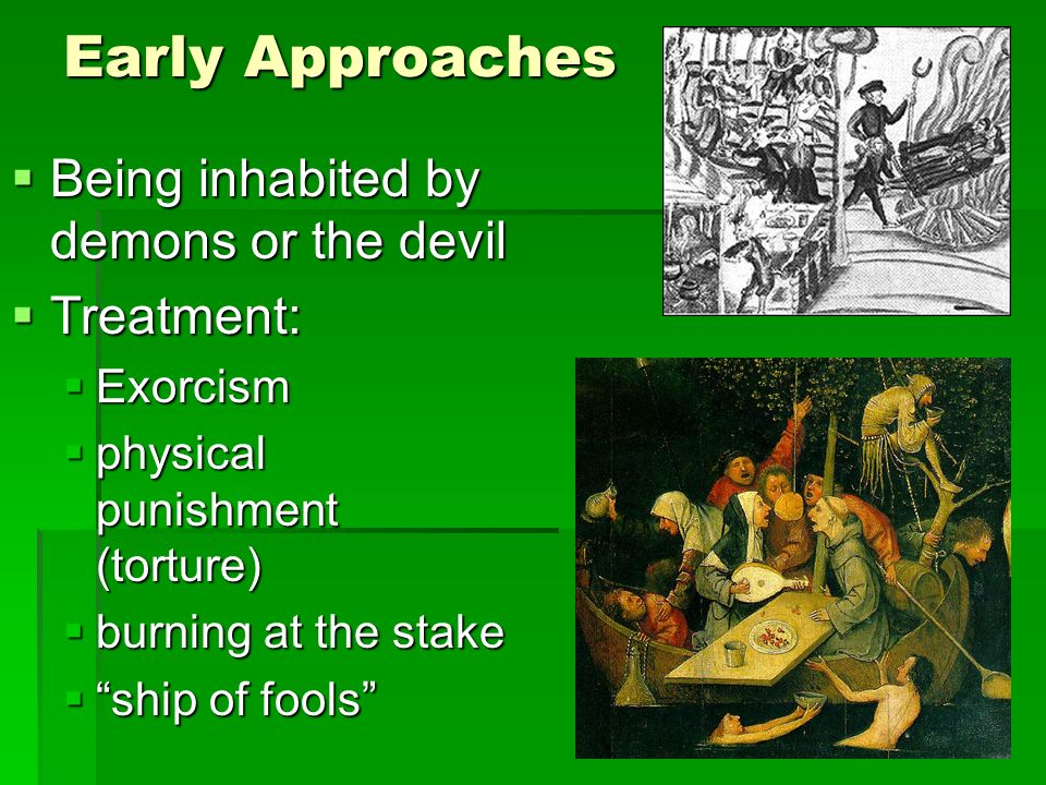 Early Approaches Being inhabited by demons or the devil Being inhabited by demons or the devil Treatment: Treatment: Exorcism Exorcism physical punishment (torture) physical punishment (torture) burning at the stake burning at the stake ship of fools ship of fools