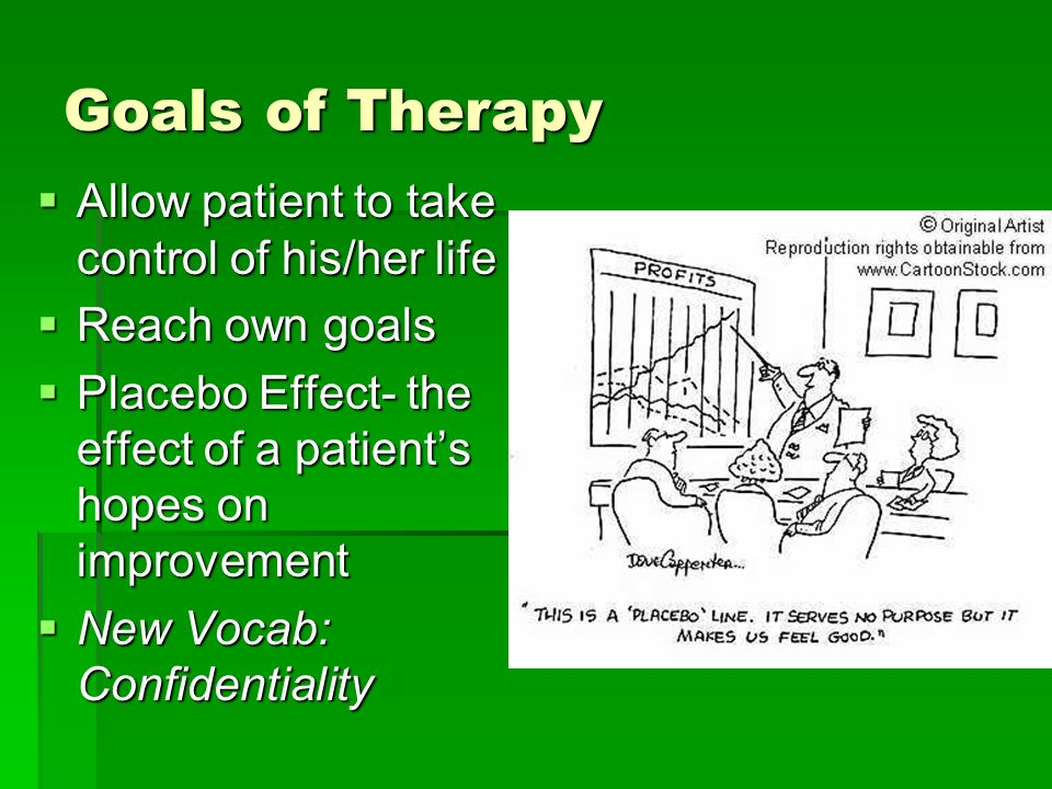 Goals of Therapy Allow patient to take control of his/her life Allow patient to take control of his/her life Reach own goals Reach own goals Placebo Effect- the effect of a patients hopes on improvement Placebo Effect- the effect of a patients hopes on improvement New Vocab: Confidentiality New Vocab: Confidentiality