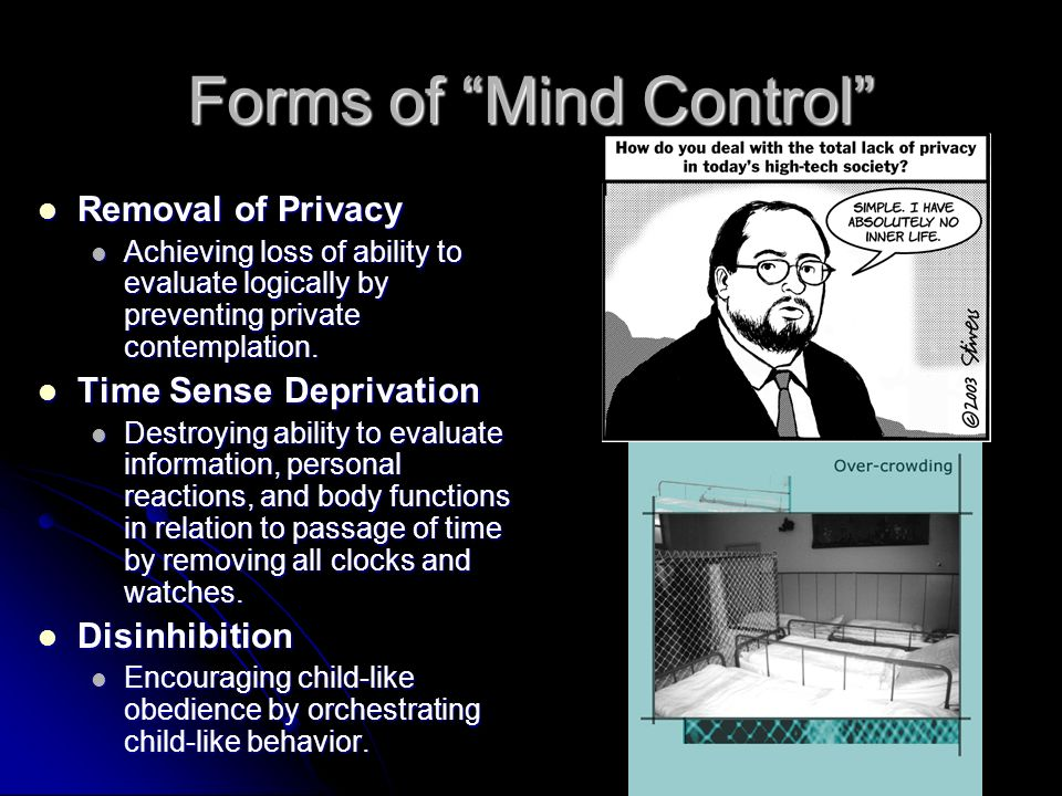 Forms of Mind Control Removal of Privacy Removal of Privacy Achieving loss of ability to evaluate logically by preventing private contemplation.