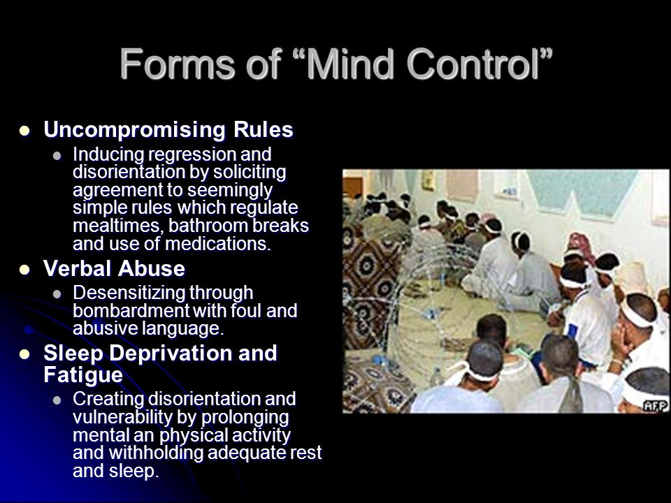 Forms of Mind Control Uncompromising Rules Uncompromising Rules Inducing regression and disorientation by soliciting agreement to seemingly simple rules which regulate mealtimes, bathroom breaks and use of medications.
