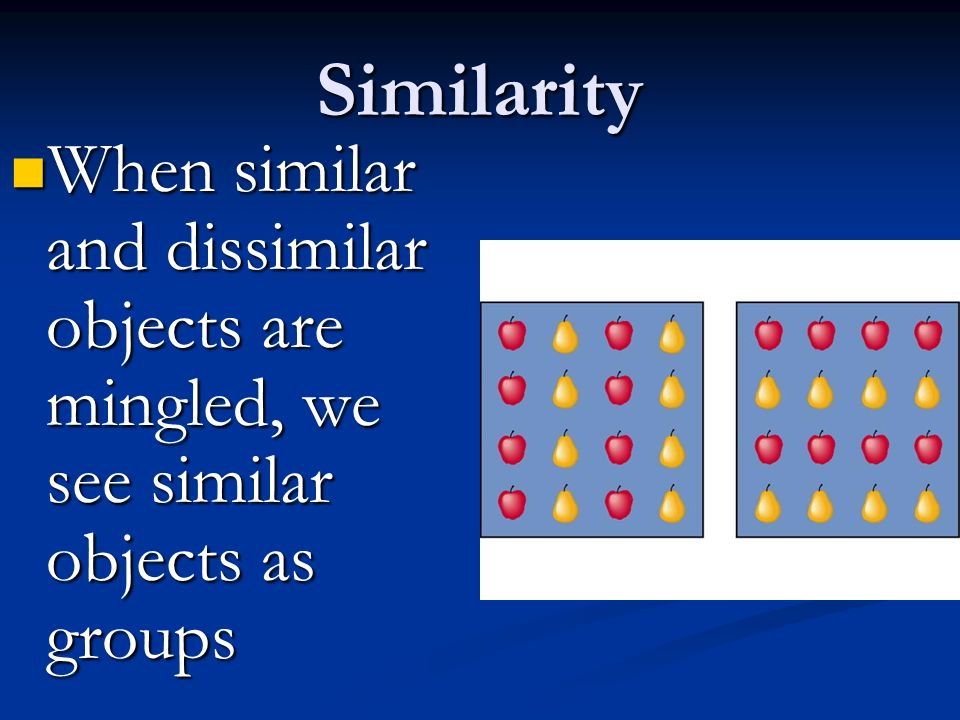 Similarity When similar and dissimilar objects are mingled, we see similar objects as groups When similar and dissimilar objects are mingled, we see similar objects as groups