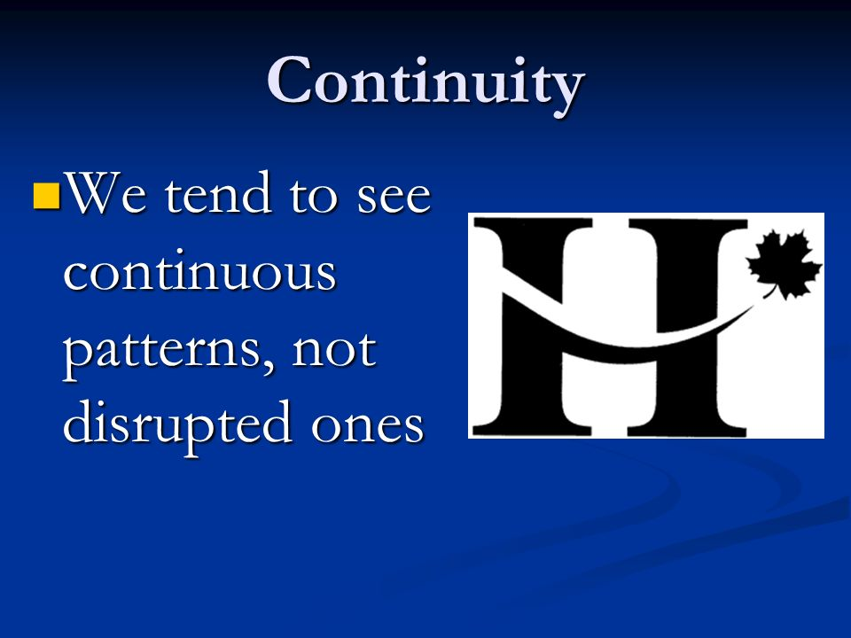 Continuity We tend to see continuous patterns, not disrupted ones We tend to see continuous patterns, not disrupted ones