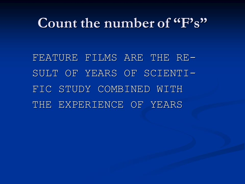 Count the number of Fs FEATURE FILMS ARE THE RE- SULT OF YEARS OF SCIENTI- FIC STUDY COMBINED WITH THE EXPERIENCE OF YEARS