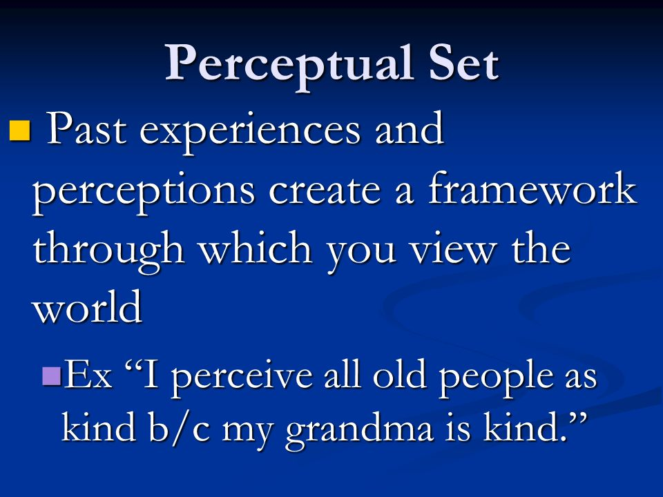 Perceptual Set Past experiences and perceptions create a framework through which you view the world Past experiences and perceptions create a framework through which you view the world Ex I perceive all old people as kind b/c my grandma is kind.