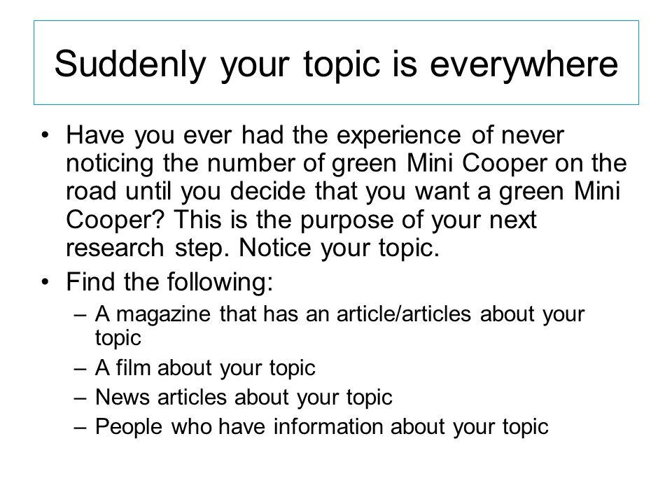 Suddenly your topic is everywhere Have you ever had the experience of never noticing the number of green Mini Cooper on the road until you decide that you want a green Mini Cooper.