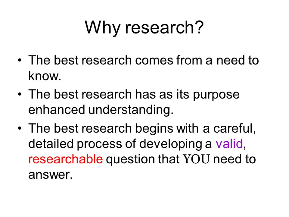 Why research. The best research comes from a need to know.