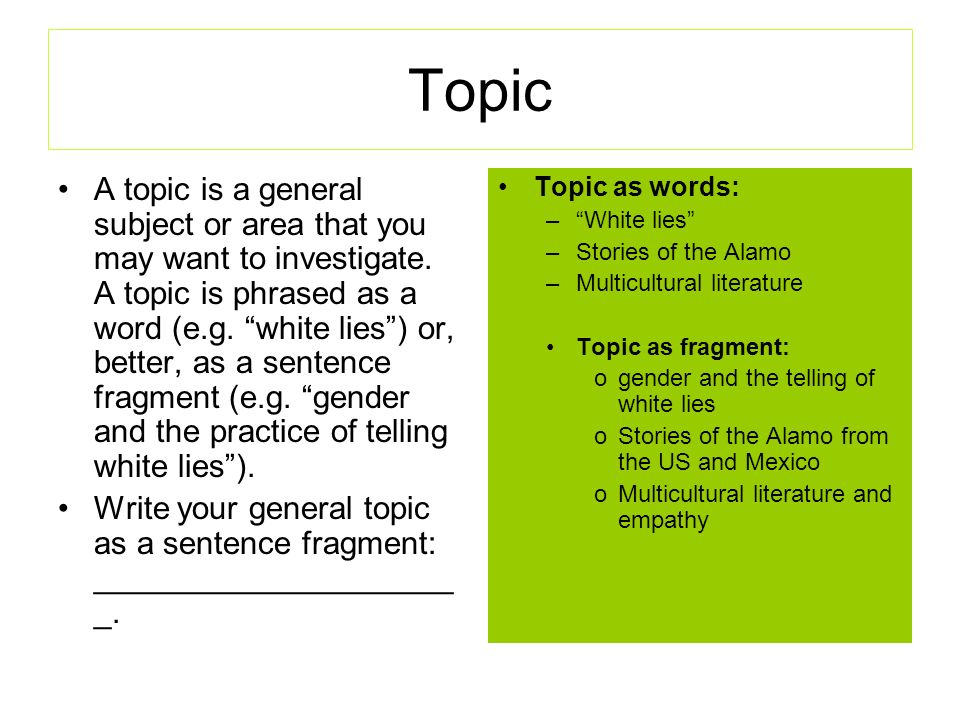 Topic A topic is a general subject or area that you may want to investigate.