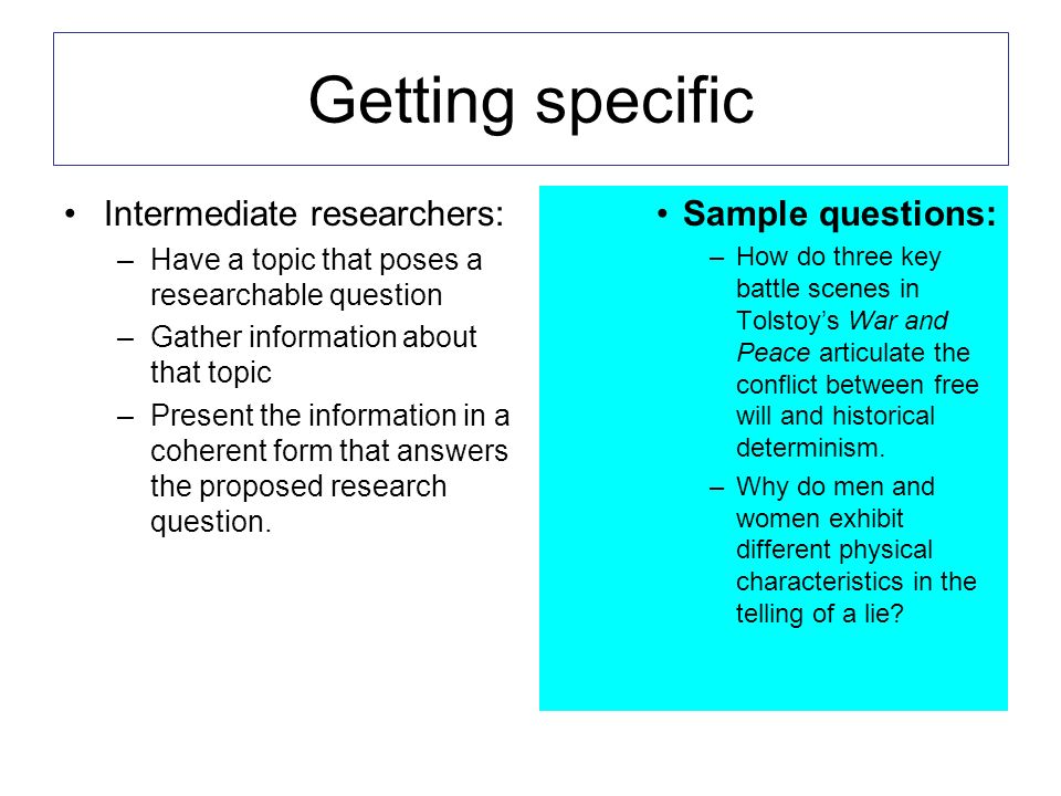 Getting specific Intermediate researchers: –Have a topic that poses a researchable question –Gather information about that topic –Present the information in a coherent form that answers the proposed research question.