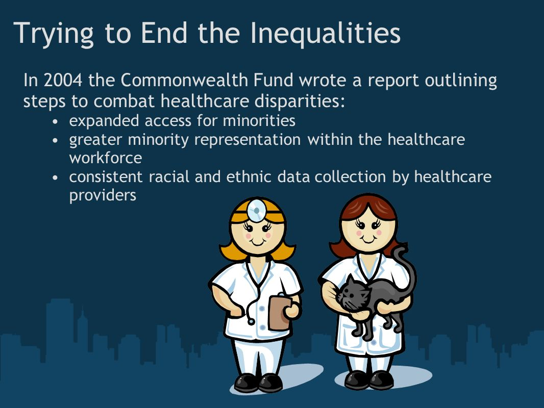 Trying to End the Inequalities In 2004 the Commonwealth Fund wrote a report outlining steps to combat healthcare disparities: expanded access for minorities greater minority representation within the healthcare workforce consistent racial and ethnic data collection by healthcare providers