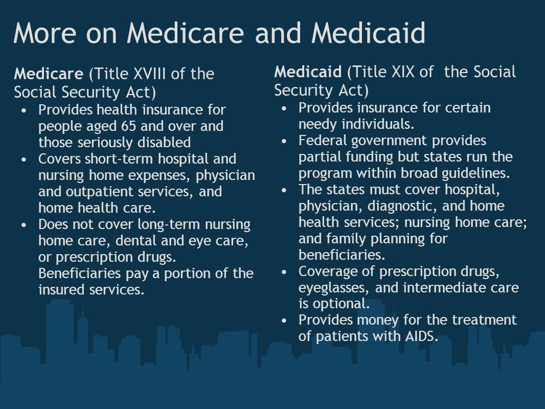 More on Medicare and Medicaid Medicare (Title XVIII of the Social Security Act) Provides health insurance for people aged 65 and over and those seriously disabled Covers short-term hospital and nursing home expenses, physician and outpatient services, and home health care.