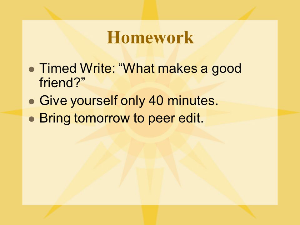 Homework Timed Write: What makes a good friend. Give yourself only 40 minutes.