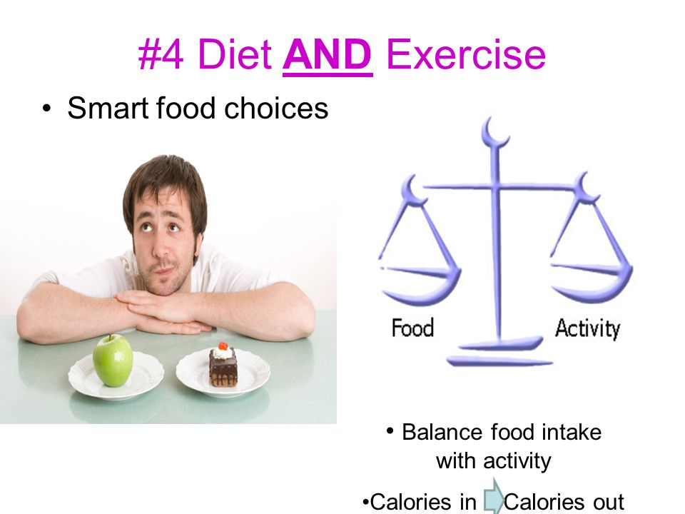 #4 Diet AND Exercise Smart food choices Balance food intake with activity Calories in Calories out