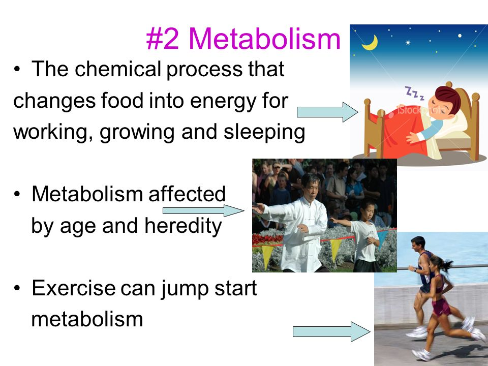 #2 Metabolism The chemical process that changes food into energy for working, growing and sleeping Metabolism affected by age and heredity Exercise can jump start metabolism