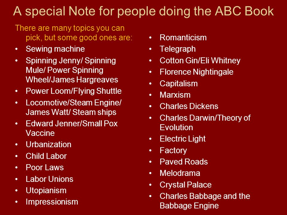 A special Note for people doing the ABC Book There are many topics you can pick, but some good ones are: Sewing machine Spinning Jenny/ Spinning Mule/ Power Spinning Wheel/James Hargreaves Power Loom/Flying Shuttle Locomotive/Steam Engine/ James Watt/ Steam ships Edward Jenner/Small Pox Vaccine Urbanization Child Labor Poor Laws Labor Unions Utopianism Impressionism Romanticism Telegraph Cotton Gin/Eli Whitney Florence Nightingale Capitalism Marxism Charles Dickens Charles Darwin/Theory of Evolution Electric Light Factory Paved Roads Melodrama Crystal Palace Charles Babbage and the Babbage Engine
