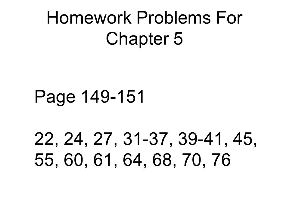 Homework Problems For Chapter 5 Page 149-151 22, 24, 27, 31-37, 39-41, 45, 55, 60, 61, 64, 68, 70, 76