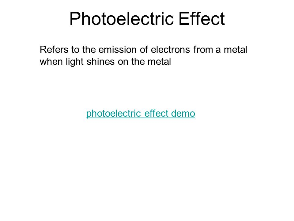 Photoelectric Effect Refers to the emission of electrons from a metal when light shines on the metal photoelectric effect demo
