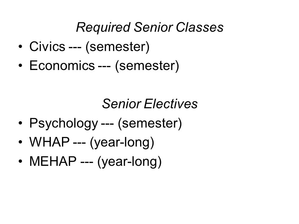 Required Senior Classes Civics --- (semester) Economics --- (semester) Senior Electives Psychology --- (semester) WHAP --- (year-long) MEHAP --- (year-long)