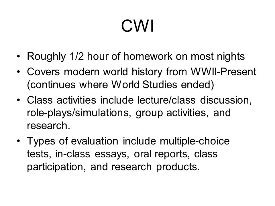 CWI Roughly 1/2 hour of homework on most nights Covers modern world history from WWII-Present (continues where World Studies ended) Class activities include lecture/class discussion, role-plays/simulations, group activities, and research.