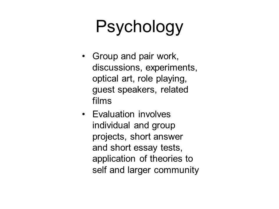 Psychology Group and pair work, discussions, experiments, optical art, role playing, guest speakers, related films Evaluation involves individual and group projects, short answer and short essay tests, application of theories to self and larger community