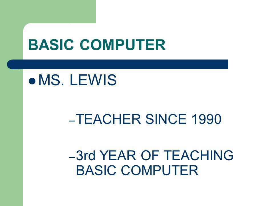 BASIC COMPUTER MS. LEWIS – TEACHER SINCE 1990 – 3rd YEAR OF TEACHING BASIC COMPUTER