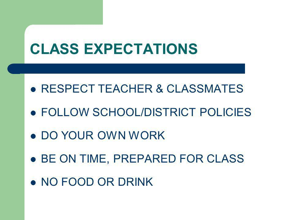CLASS EXPECTATIONS RESPECT TEACHER & CLASSMATES FOLLOW SCHOOL/DISTRICT POLICIES DO YOUR OWN WORK BE ON TIME, PREPARED FOR CLASS NO FOOD OR DRINK
