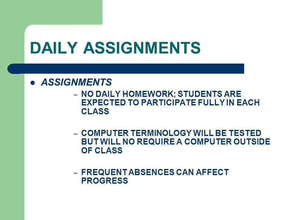 DAILY ASSIGNMENTS ASSIGNMENTS – NO DAILY HOMEWORK; STUDENTS ARE EXPECTED TO PARTICIPATE FULLY IN EACH CLASS – COMPUTER TERMINOLOGY WILL BE TESTED BUT WILL NO REQUIRE A COMPUTER OUTSIDE OF CLASS – FREQUENT ABSENCES CAN AFFECT PROGRESS