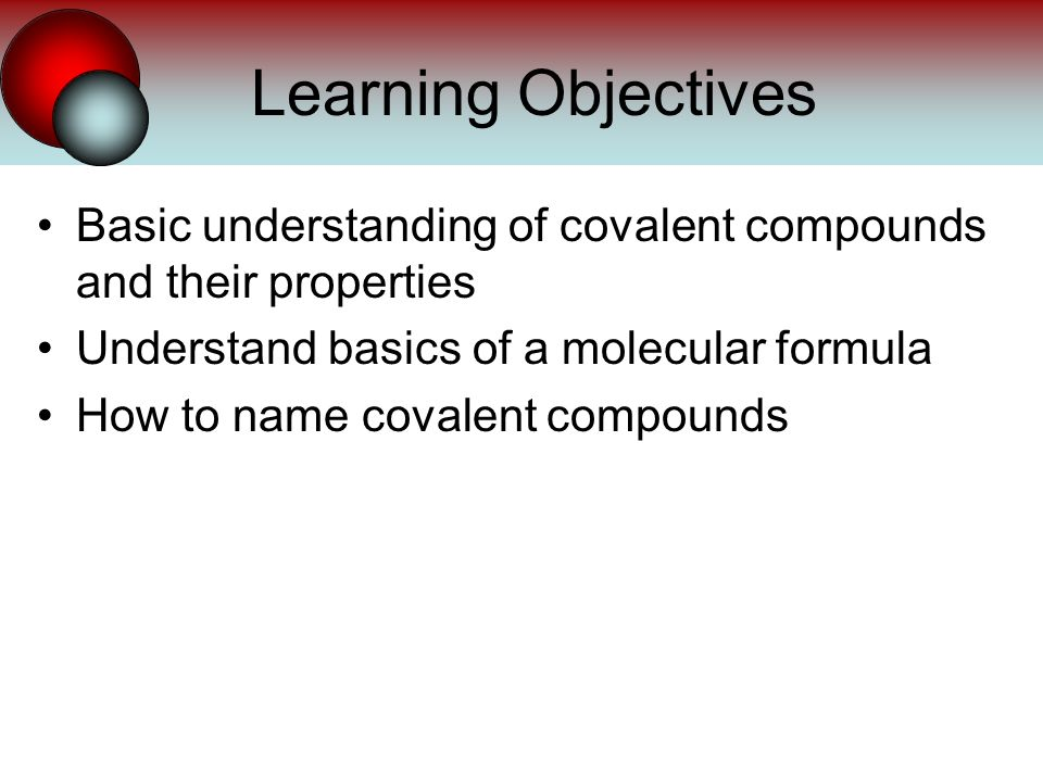 Basic understanding of covalent compounds and their properties Understand basics of a molecular formula How to name covalent compounds Learning Objectives