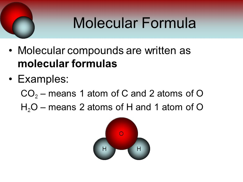 Molecular compounds are written as molecular formulas Examples: CO 2 – means 1 atom of C and 2 atoms of O H 2 O – means 2 atoms of H and 1 atom of O Molecular Formula HH O