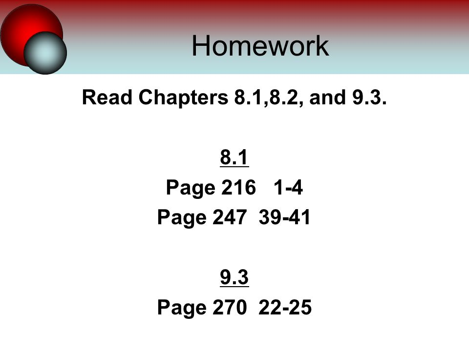 Homework Read Chapters 8.1,8.2, and 9.3. 8.1 Page 216 1-4 Page 247 39-41 9.3 Page 270 22-25