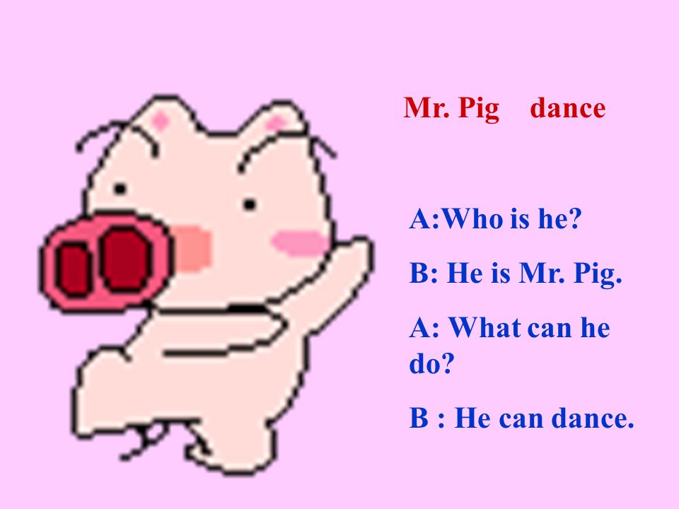 A:Who is he B: He is Mr. Pig. A: What can he do B : He can dance. Mr. Pig dance