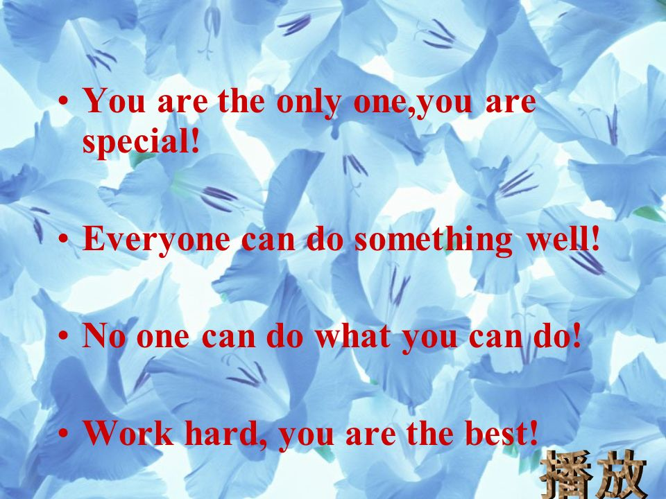 You are the only one,you are special. Everyone can do something well.