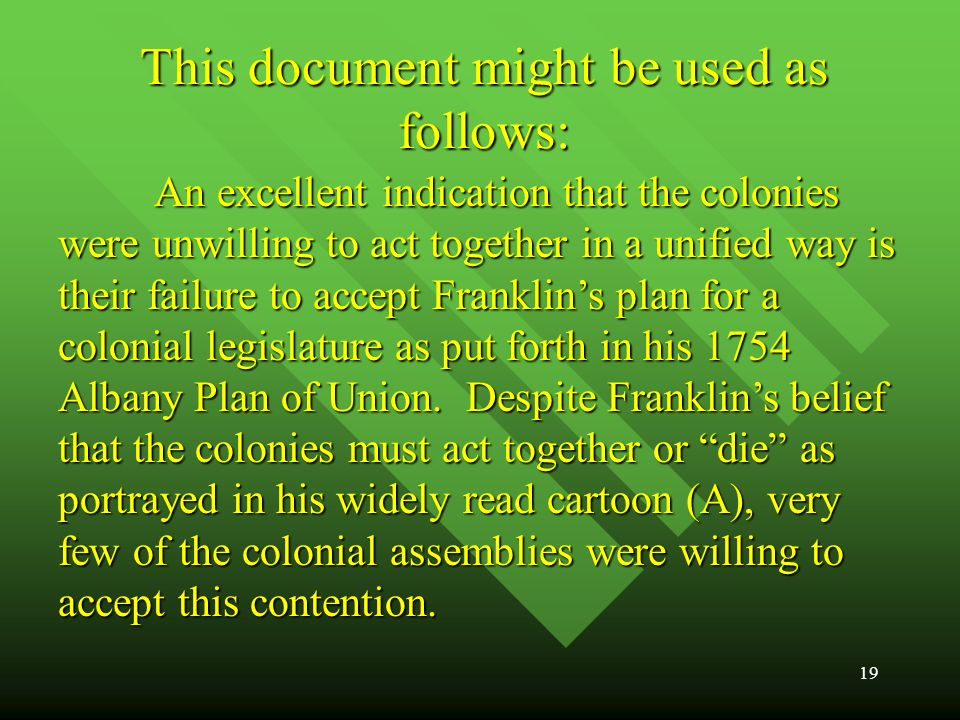 19 This document might be used as follows: An excellent indication that the colonies were unwilling to act together in a unified way is their failure to accept Franklins plan for a colonial legislature as put forth in his 1754 Albany Plan of Union.