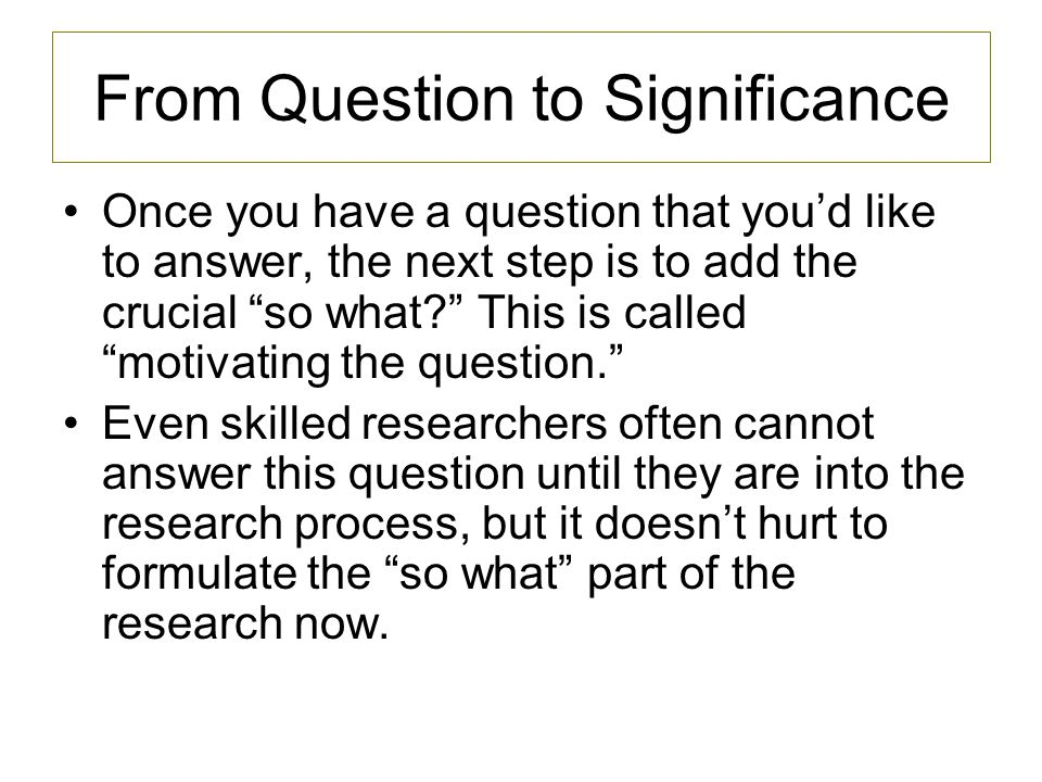 From Question to Significance Once you have a question that youd like to answer, the next step is to add the crucial so what.