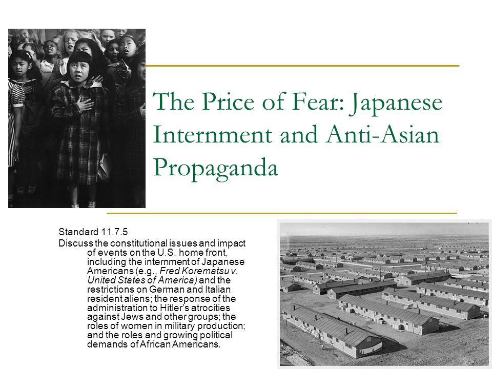 The Price of Fear: Japanese Internment and Anti-Asian Propaganda Standard 11.7.5 Discuss the constitutional issues and impact of events on the U.S.