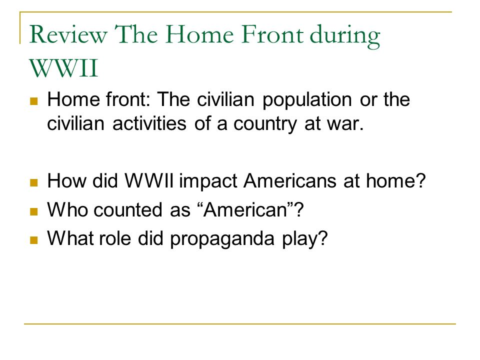 Review The Home Front during WWII Home front: The civilian population or the civilian activities of a country at war.