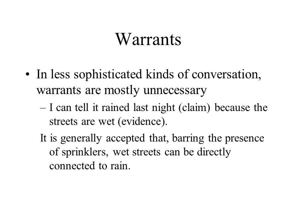 Warrants In less sophisticated kinds of conversation, warrants are mostly unnecessary –I can tell it rained last night (claim) because the streets are wet (evidence).